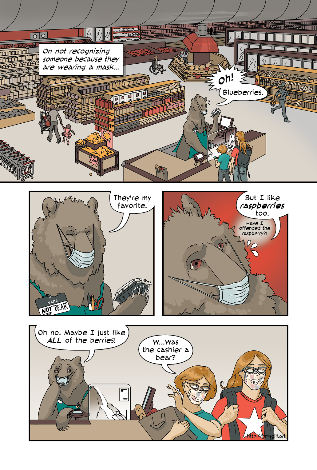 A one-page digital comic that takes place in a grocery store. The artist depicts herself and her partner standing in front of the checkout line, manned by what is clearly a bear who is wearing a mask.  Narrator: On not recognizing someone because they are wearing a mask...  Bear cashier: Oh! Blueberries. They're my favorite.   The bear cashier panics slightly.  Bear cashier: But I like raspberries too.  Bear cashier: (thinking) Have I offended the raspberry?!  Bear cashier: Oh no. Maybe I just like all of the berries!  The artist and her partner walk away from the cashier with all their paid groceries.  Artist: W...was the cashier a bear?