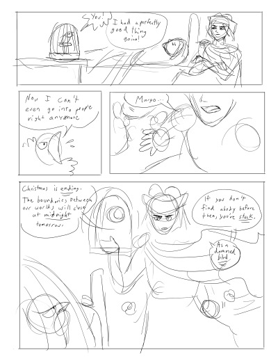 """Rough version of a future page in Warlock'd. Margo is in her cage and she accuses Pierre: """"You! I had a perfectly good thing going!"""" Pierre is grumpy in a chair nearby. Margo's human body lies sleeping in the background. Panel 2: Closeup of Margo saying """"Now I can't even go into people right anymore"""". Panel 3: Closeup of Pierre's gritted teeth and his hand on Margo's bed. He says """"Margo..."""" Panel 4: Pierre stands in front of the window, through which the moon shines. He says """"Christmas is ending. The boundaries between our worlds will close at midnight tomorrow. If you don't find a body before then, you're stuck. As a damned bird."""" He's pissed."""